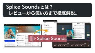 Splice Soundsとは?レビューから使い方まで徹底解説。
